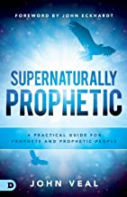 Supernaturally Prophetic: A Practical Guide for Prophets and Prophetic People
