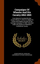 Campaigns Of Wheeler And His Cavalry.1862-1865: From Material Furnished By Gen. Joseph Wheeler To Which Is Added His Course And Graphic Account Of The ... The Auspiecs Of Wheeler's Confederate Cavalry