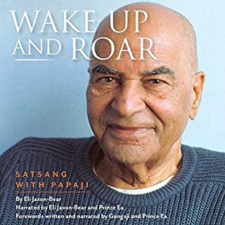 Wake Up and Roar     Satsang with Papaji              By:                                                                                                                                 Eli Jaxon-Bear                               Narrated by:                                                                                                                                 Eli Jaxon-Bear,                                                                                        Prince Ea,                                                                                        Gangaji                      Length: 9 hrs and 2 mins     38 ratings     Overall 4.9