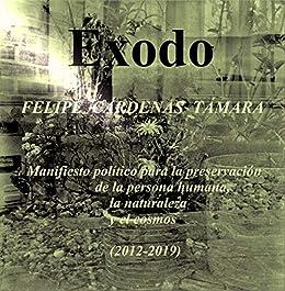 ÉXODO: Manifiesto político  para la preservación de la persona humana,  la naturaleza y el cosmos (2012-2019) (Spanish Edition) by [Felipe Cárdenas]