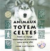 Animaux Totem celtes - Faites un voyage chamanique et rencontrez votre animal allié de John Matthews