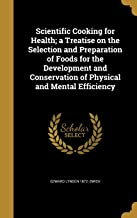 Scientific Cooking for Health; A Treatise on the Selection and Preparation of Foods for the Development and Conservation o...