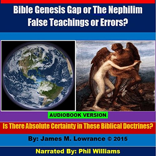 Bible Genesis Gap or The Nephilim False Teachings or Errors?     Is There Absolute Certainty in These Biblical Doctrines?              By:                                                                                                                                 James M. Lowrance                               Narrated by:                                                                                                                                 Phil Williams                      Length: 39 mins     9 ratings     Overall 4.1
