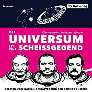 Das Universum ist eine Scheißgegend                   Autor:                                                                                                                                 Martin Puntigam,                                                                                        Werner Gruber,                                                                                        Heinz Oberhummer                               Sprecher:                                                                                                                                 Maria Hofstätter,                                                                                        Science Busters                      Spieldauer: 5 Std. und 9 Min.     145 Bewertungen     Gesamt 4,5