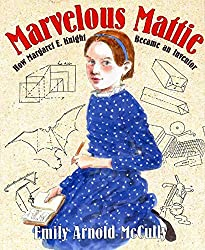 Marvelous Mattie: How Margaret E. Knight Became an Inventor by Emily Arnold McCully