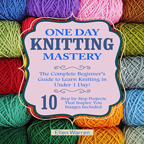 Knitting: One Day Knitting Mastery: The Complete Beginner's Guide to Learn Knitting in Under 1 Day!  By  cover art