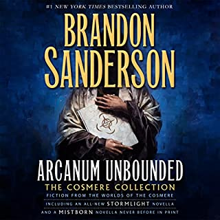 Arcanum Unbounded: The Cosmere Collection                   Written by:                                                                                                                                 Brandon Sanderson                               Narrated by:                                                                                                                                 Michael Kramer,                                                                                        Kate Reading                      Length: 22 hrs and 31 mins     99 ratings     Overall 4.8