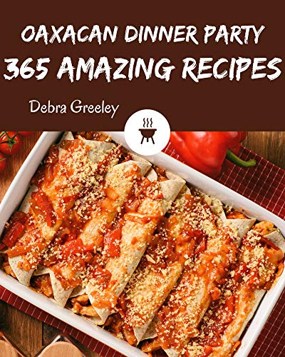 365 Amazing Oaxacan Dinner Party Recipes: Cook it Yourself with Oaxacan Dinner Party Cookbook! (English Edition)