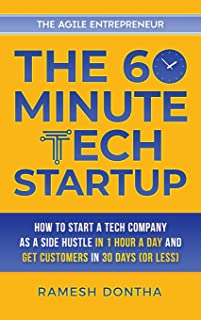 The 60-Minute Tech Startup: How to Start a Tech Company as a Side Hustle in One Hour a Day and Get Customers in Thirty Day...