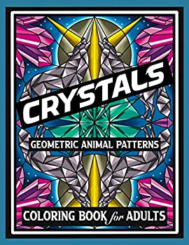 CRYSTALS GEOMETRIC ANIMAL PATTERNS COLORING BOOK for ADULTS  NEW DESIGNS FOR RELAXATION THERAPY AND STRESS RELIEF including wolves owls unicorns .. dogs cats horses birds and more.