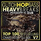Glitch Hop, Bass Heavy Breaks & Psychedelic Dub Top 100 Best Selling Chart Hits V7 (2 Hr DJ Mix) [Explicit]