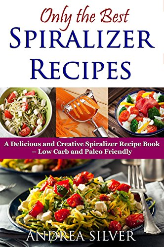 Only the Best Spiralizer Recipes: A Delicious and Creative Spiralizer Recipe Book – Low Carb and Paleo Friendly (Andrea Silver Healthy Recipes 15)