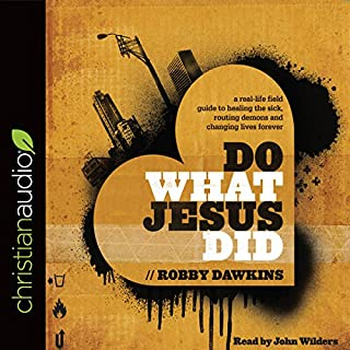 Do What Jesus Did     A Real-Life Field Guide to Healing the Sick, Routing Demons and Changing Lives Forever              By:                                                                                                                                 Robby Dawkins                               Narrated by:                                                                                                                                 John Wilders                      Length: 7 hrs and 1 min     55 ratings     Overall 4.9