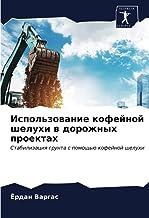 Использование кофейной шелухи в дорожных проектах: Стабилизация грунта с помощью кофейной шелухи (Russian Edition)