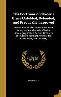 The Doctrines of Glorious Grace Unfolded, Defended, and Practically Improved: Herein the Fall of Mankind in the First Ada...