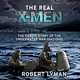 The Real X-Men     The Heroic Story of the Underwater War 1942-1945              By:                                                                                                                                 Robert Lyman                               Narrated by:                                                                                                                                 Peter Noble                      Length: 9 hrs and 51 mins     30 ratings     Overall 4.3