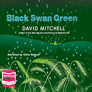 Black Swan Green                   By:                                                                                                                                 David Mitchell                               Narrated by:                                                                                                                                 Chris Nelson                      Length: 14 hrs and 21 mins     375 ratings     Overall 4.0