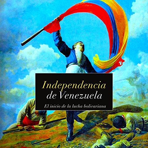 Independencia de Venezuela: El inicio de la lucha bolivariana [Independence of Venezuela: The Start of the Bolivarian Struggle] audiobook cover art