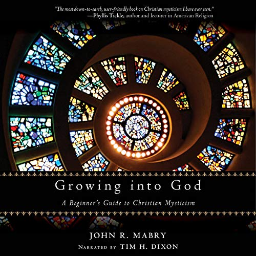 Growing into God: A Beginner's Guide to Christian Mysticism Audiobook By John R. Mabry cover art