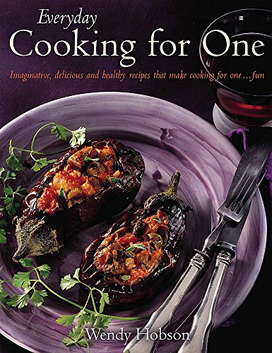 Everyday Cooking For One: Imaginative, Delicious and Healthy Recipes That Make Cooking for One ... Fun