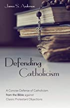 Defending Catholicism: A Concise Defense of Catholicism from the Bible Against Classic Protestant Objections