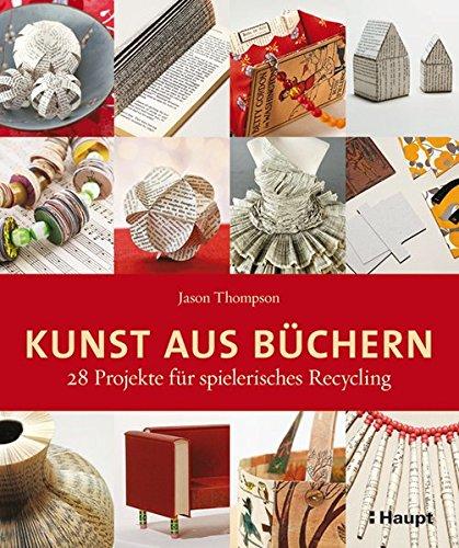 Kunst aus Büchern: 28 Projekte für spielerisches Recycling