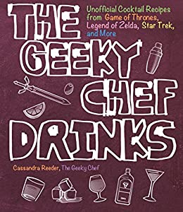 The Geeky Chef Drinks: Unofficial Cocktail Recipes from Game of Thrones, Legend of Zelda, Star Trek, and More by [Cassandra Reeder]