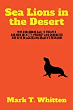 Sea Lions in the Desert: Why Christians Fail to Prosper and How Identity, Priority, and Character are Keys to Accessing Heaven's Treasury