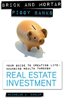 Brick and Mortar Piggy Banks: Your Guide to Creating Life Changing Wealth Through Real Estate Investment