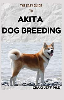 The Easy Guide to Akita Dog Breeding: A Perfect Guide To Buying, Owning, Health, Grooming, Training, Obedience and Caring ...