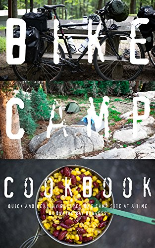 Bike Camp Cookbook: Quick & Healthy Recipes One Camp Site At A Time: Camping, Kitchen, Eating, Outside, (English Edition)