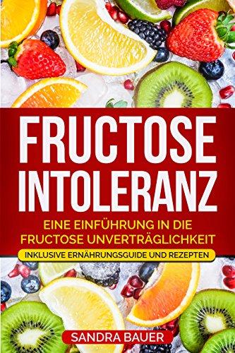 Fructose Intoleranz: ✅Eine Einführung in die Fructose Unverträglichkeit.✅ Inklusive Ernährungsguide und Rezepten.