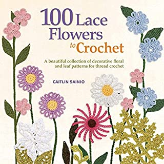100 Lace Flowers to Crochet: A Beautiful Collection of Decorative Floral and Leaf..