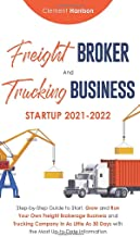 Freight Broker and Trucking Business Startup 2021-2022: Step-by-Step Guide to Start, Grow and Run Your Own Freight Brokera...