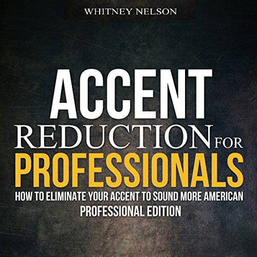 Accent Reduction for Professionals     How to Eliminate Your Accent to Sound More American              By:                                                                                                                                 Whitney Nelson                               Narrated by:                                                                                                                                 Eva R. Marienchild                      Length: 2 hrs and 11 mins     18 ratings     Overall 4.7