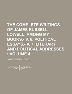 The Complete Writings of James Russell Lowell (Volume 4); Among My Books.- V. 6. Political Essays.- V. 7. Literary and Pol...