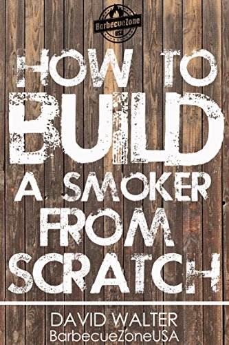 How to build a smoker from scratch: Built, Smoke and Eat! (BarbecueZoneUSA Book...