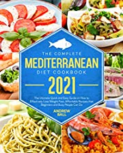 The Complete Mediterranean Diet Cookbook 2021: The Ultimate Quick and Easy Guide on How to Effectively Lose Weight Fast, Affordable Recipes that Beginners and Busy People Can Do