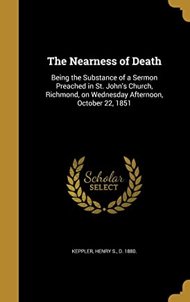 The Nearness of Death: Being the Substance of a Sermon Preached in St. John's Church, Richmond, on Wednesday Afternoon, October 22, 1851