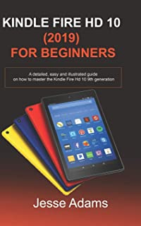 Kindle Fire HD 10 (2019) For Beginners: A detailed, easy and illustrated guide for users on how to Master the Kindle Fire ...
