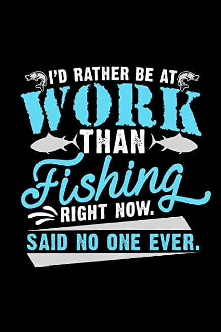 I'd Rather Be At Work Than Fishing Right Now Said No One Ever: Funny Lined Notebook Journal - For Fishing Lovers Enthusiasts - Novelty Themed Gifts - Laughing Gag Joke Hilarious Humor