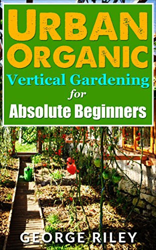 Urban Organic Vertical Gardening for Absolute Beginners (Urban Organic Container Gardening for Absolute Beginners Book 2) (English Edition)