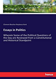 Essays in Politics: Wherein Some of the Political Questions of the Day are Reviewed from a Constitutional and Historical S...
