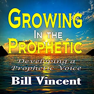 Growing in the Prophetic     Developing a Prophetic Voice              By:                                                                                                                                 Bill Vincent                               Narrated by:                                                                                                                                 Kevin F. Spalding                      Length: 6 hrs and 30 mins     35 ratings     Overall 4.9