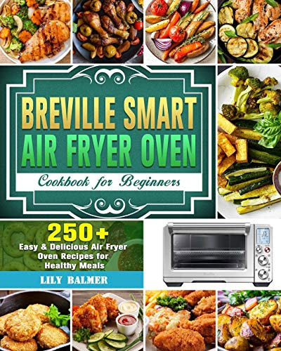 Breville Smart Air Fryer Oven Cookbook for Beginners: 250+ Easy & Delicious Air Fryer Oven Recipes for Healthy Meals