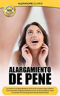 Alargamiento de Pene: Los Secretos de Agrandamiento de Pene de la Industria para Adultos. Como Aumentar Pulgadas Realísticamente, de Manera Natural. (Spanish Edition)