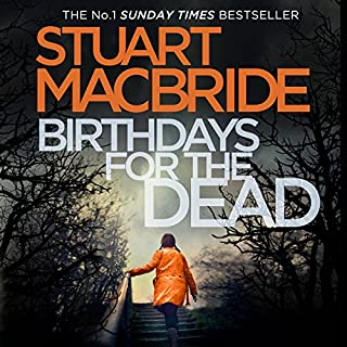Birthdays for the Dead                   By:                                                                                                                                 Stuart MacBride                               Narrated by:                                                                                                                                 Ian Hanmore                      Length: 14 hrs and 13 mins     460 ratings     Overall 4.3