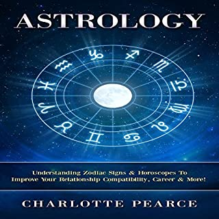 Astrology: Understanding Zodiac Signs & Horoscopes To Improve Your Relationship Compatibility, Career & More!  cover art