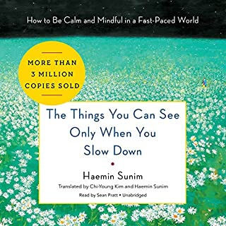 The Things You Can See Only When You Slow Down     How to Be Calm and Mindful in a Fast-Paced World              Written by:                                                                                                                                 Haemin Sunim,                                                                                        Haemin Sunim - translation,                                                                                        Chi-Young Kim - translation                               Narrated by:                                                                                                                                 Sean Pratt                      Length: 2 hrs and 51 mins     79 ratings     Overall 4.4