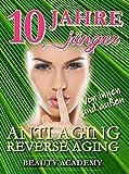 10 Jahre jünger: Anti Aging / Reverse Aging von innen und außen: Effektive Verjüngung - junge & glatte & straffe Haut - den Alterungsprozess dank neuester Erkenntnisse umkehren